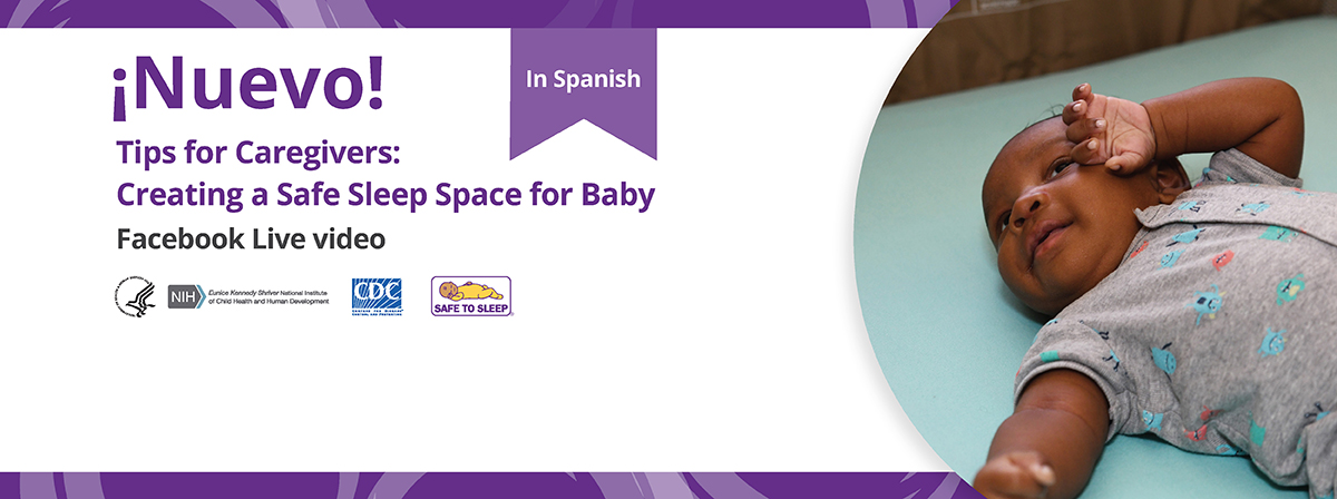 From left to right: ¡Nuevo! In Spanish. Tips for Caregivers: Creating a Safe Sleep Space for Baby Facebook Live video. Logos for HHS/Eunice Kennedy Shriver National Institute of Child Health and Human Development, CDC, and the Safe to Sleep® campaign. Image of baby in a safe sleep environment.