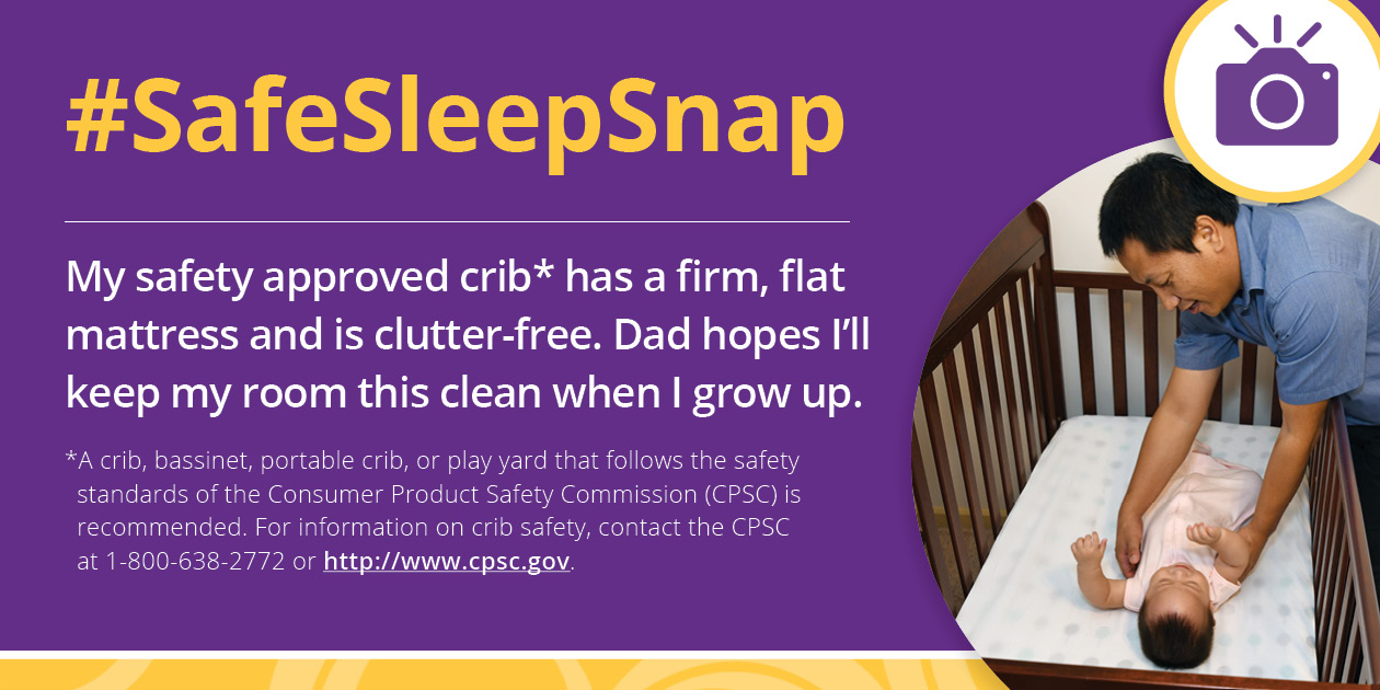"Icon of a camera over an image of a dad placing baby to sleep on their back in a clutter-free crib with the text, ""#SafeSleepSnap: My safety approved crib has a firm, flat mattress and is clutter-free. Dad hopes I'll keep my room this clean when I grow up. A crib, bassinet, portable crib, or play yard that follows the safety standards of the Consumer Product Safety Commission (CPSC) is recommended. For information of crib safety, contact the CPSC at 1-800-638-2772 or http://www.cpsc.gov."""