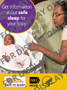 For display only. Get information about safe sleep for your baby. Graphic: A mother in bed next to an infant lying on its back in a bassinet. Graphic: Safe to Sleep® logo. Graphic: NIH Eunice Kennedy Shriver National Institute of Child Health and Human Development logo. Graphic: Department of Health and Human Services logo.