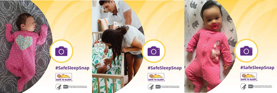 Image 1: A baby sleeping on her back, an image of a camera, and the words #SafeSleepSnap, the Safe to Sleep logo, the HHS logo, the NICHD logo Image 2: A mother and a father looking at their baby sleeping on his back in a crib, an image of a camera, and the words #SafeSleepSnap, the Safe to Sleep logo, the HHS logo, the NICHD logo Image 3: A baby laying on her back with a pacifier, an image of a camera, and the words #SafeSleepSnap, the Safe to Sleep logo, the HHS logo, the NICHD logo.